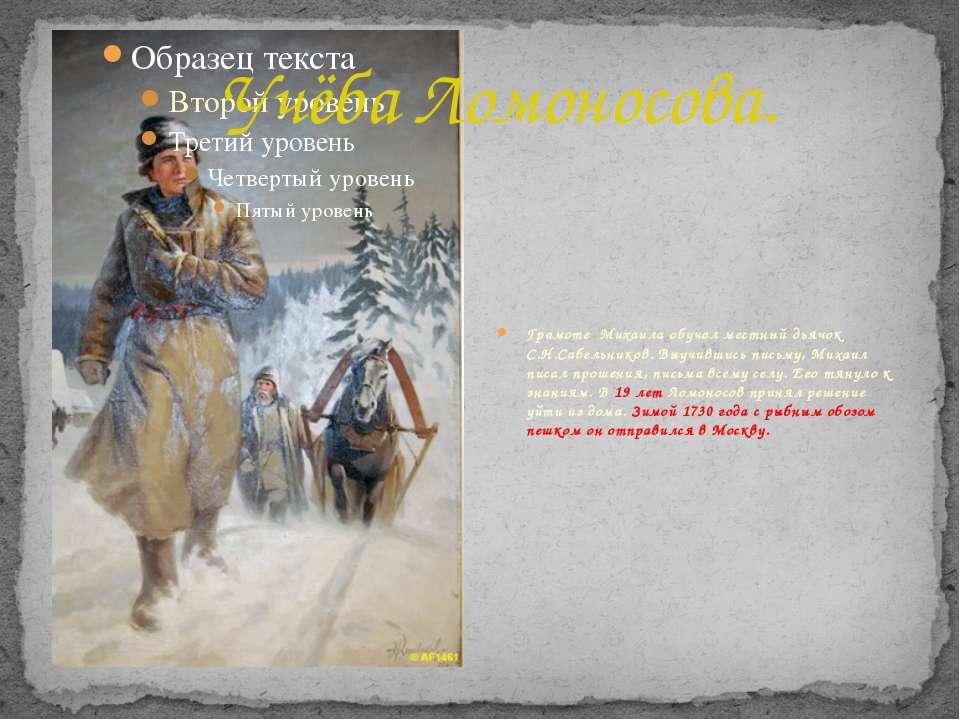 Учёба Ломоносова. Грамоте Михаила обучал местный дьячок С.Н.Сабельников. Выуч...