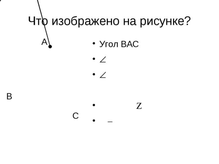 Что изображено на рисунке? A B C Угол ВАС ВАС А АВ и АС — стороны А - вершина