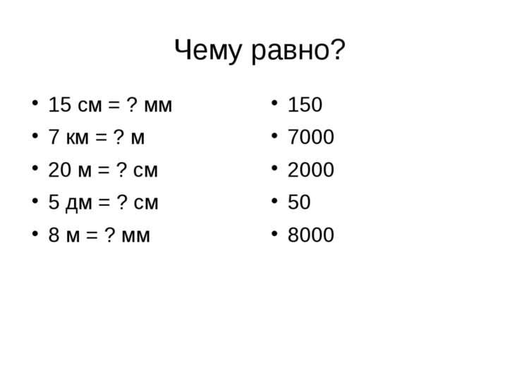 Чему равно? 15 см = ? мм 7 км = ? м 20 м = ? см 5 дм = ? см 8 м = ? мм 150 70...