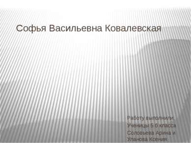 Софья Васильевна Ковалевская Работу выполнили: Ученицы 5 б класса Соловьева А...
