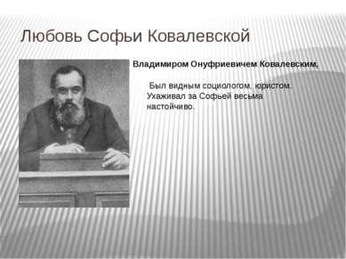 Любовь Софьи Ковалевской Был видным социологом, юристом. Ухаживал за Софьей в...