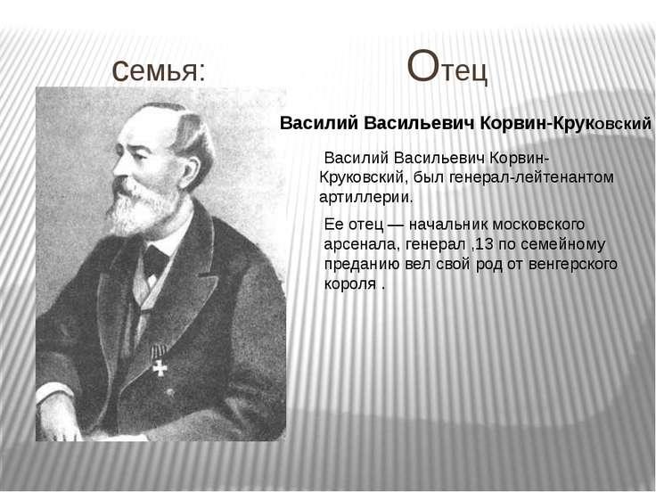 семья: Отец Василий Васильевич Корвин-Круковский, был генерал-лейтенантом арт...