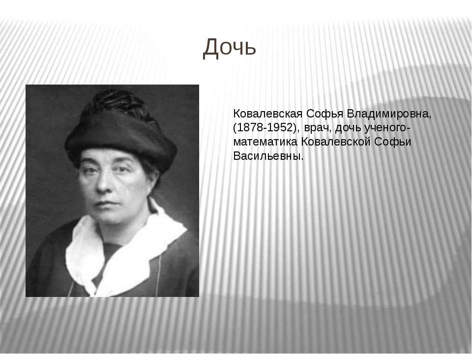 Дочь Ковалевская Софья Владимировна, (1878-1952), врач, дочь ученого-математи...