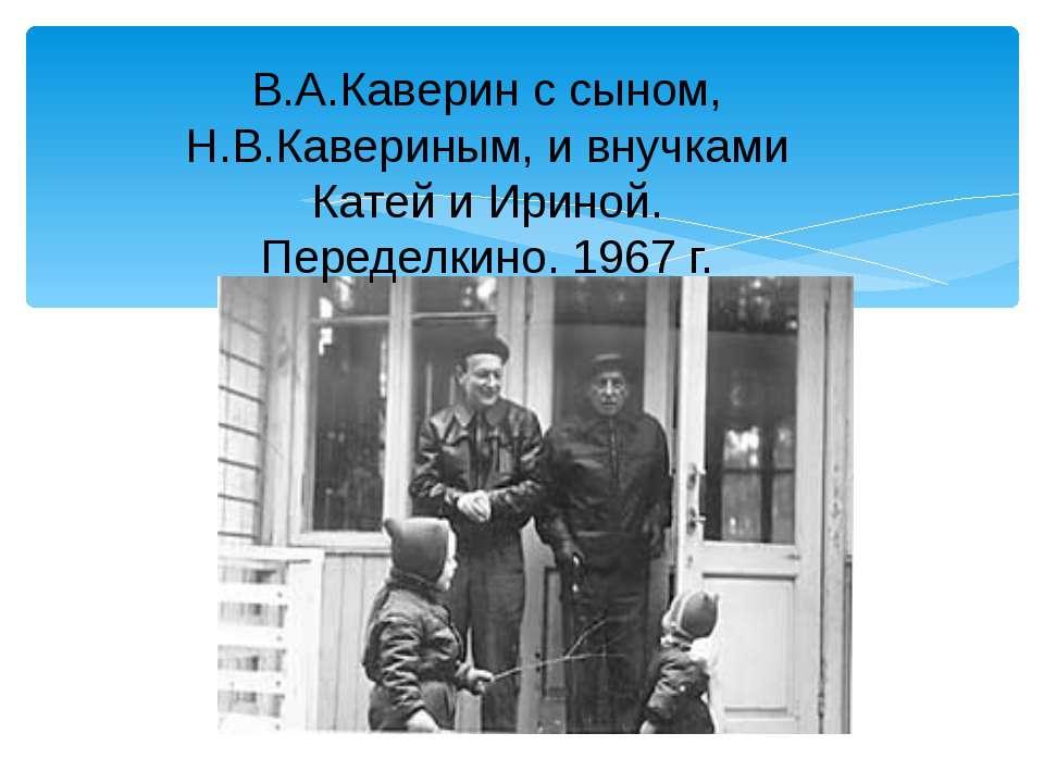 В.А.Каверин с сыном, Н.В.Кавериным, и внучками Катей и Ириной. Переделкино. 1...