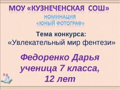 Тема конкурса: «Увлекательный мир фентези» Федоренко Дарья ученица 7 класса, ...