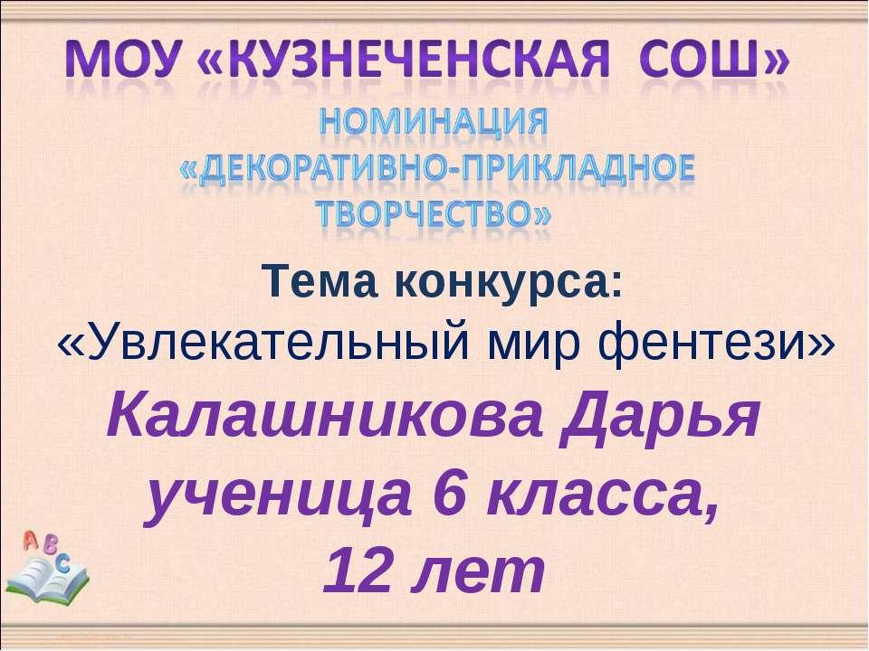 Тема конкурса: «Увлекательный мир фентези» Калашникова Дарья ученица 6 класса...