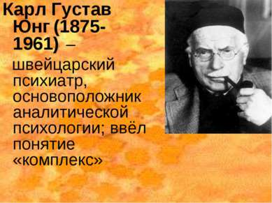 Карл Густав Юнг (1875-1961) – швейцарский психиатр, основоположник аналитичес...