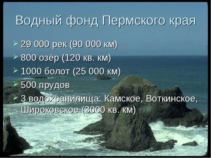 Водный фонд Пермского края 29 000 рек (90 000 км) 800 озёр (120 кв. км) 1000 ...
