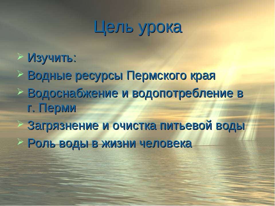 Цель урока Изучить: Водные ресурсы Пермского края Водоснабжение и водопотребл...