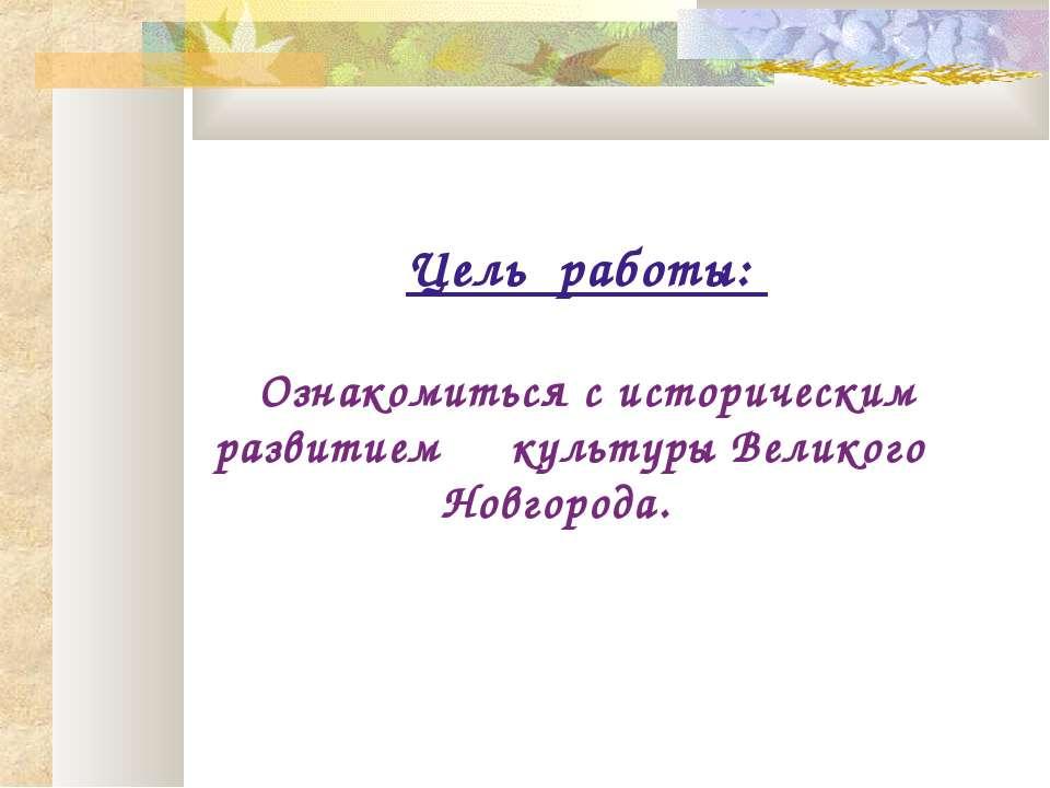 Цель работы: Ознакомиться с историческим развитием культуры Великого Новгорода.