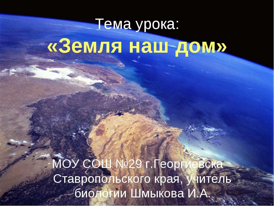 Тема урока: «Земля наш дом» МОУ СОШ №29 г.Георгиевска Ставропольского края, у...
