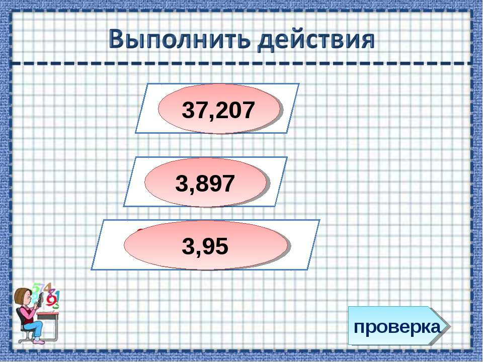 проверка 31,93 + 5, 277 4,46 – 0,563 0,83 + 7,5- (3,3+ 1,08) 37,207 3,897 3,95
