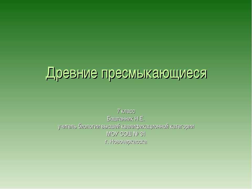Древние пресмыкающиеся 7 класс Баштанник Н.Е. учитель биологии высшей квалифи...