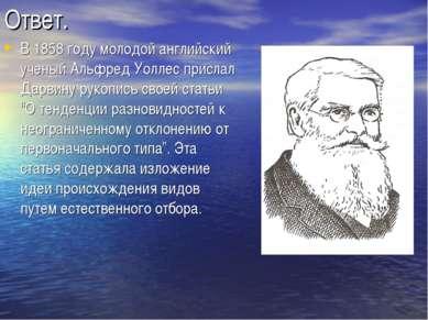 Ответ. В 1858 году молодой английский ученый Альфред Уоллес прислал Дарвину р...