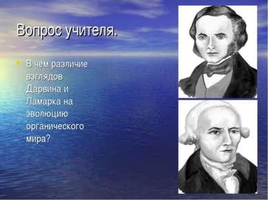 Вопрос учителя. В чем различие взглядов Дарвина и Ламарка на эволюцию органич...