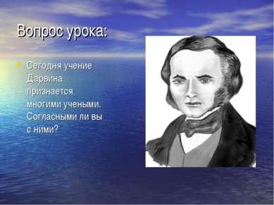 Вопрос урока: Сегодня учение Дарвина признается многими учеными. Согласными л...