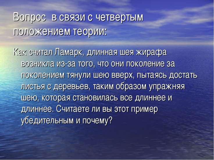 Вопрос в связи с четвертым положением теории: Как считал Ламарк, длинная шея ...