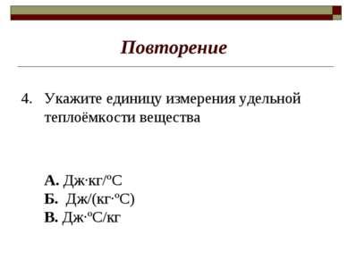 Повторение 4. Укажите единицу измерения удельной теплоёмкости вещества А. Дж·...