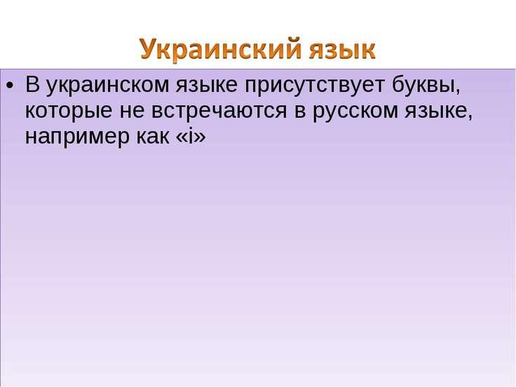 В украинском языке присутствует буквы, которые не встречаются в русском языке...