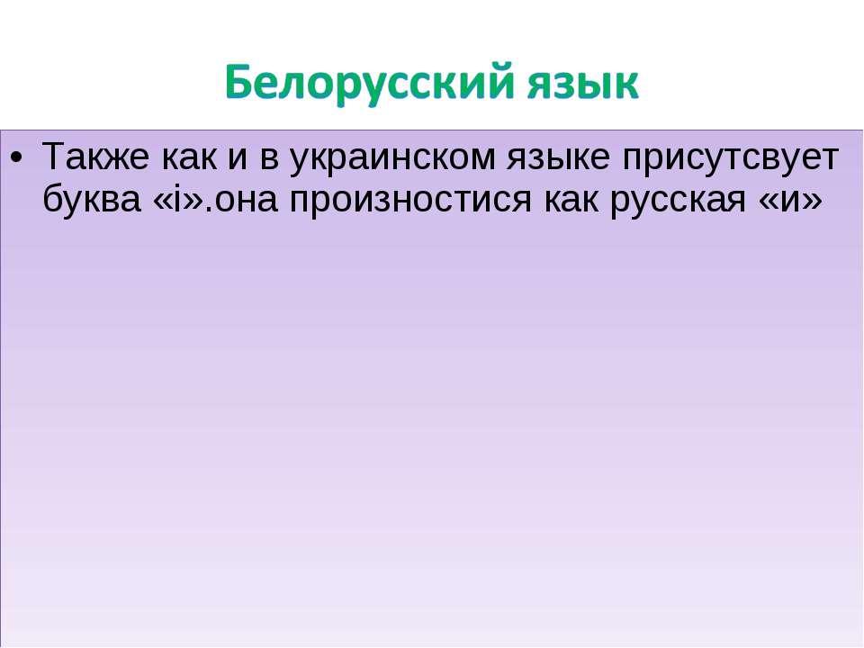 Также как и в украинском языке присутсвует буква «i».она произностися как рус...
