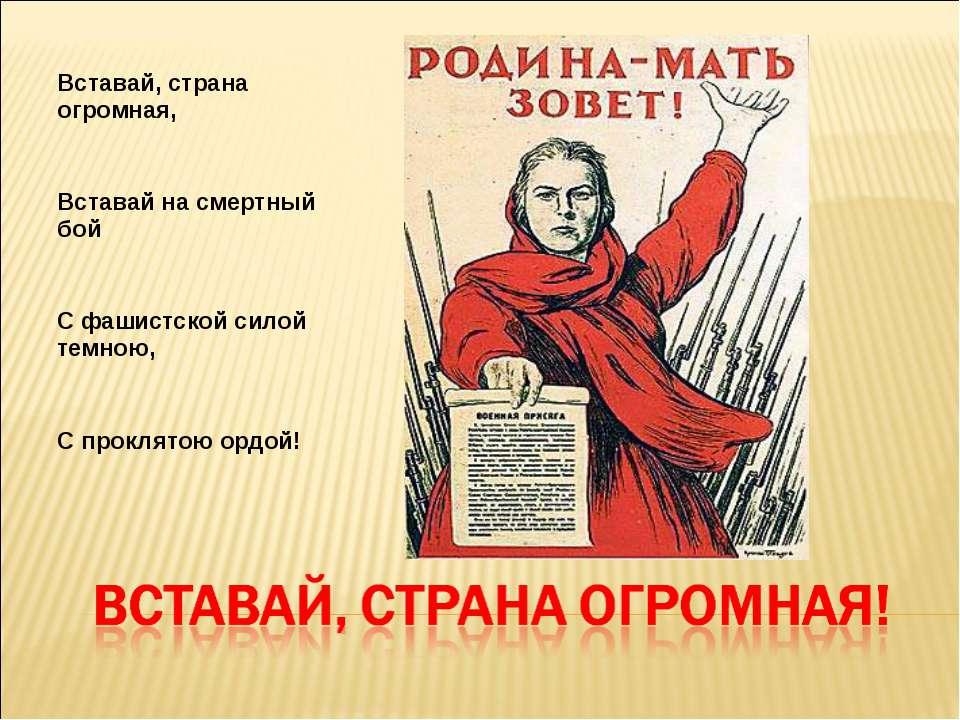 Вставай, страна огромная, Вставай на смертный бой С фашистской силой темною, ...
