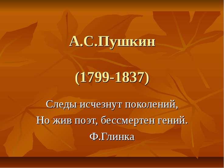 А.С.Пушкин (1799-1837) Следы исчезнут поколений, Но жив поэт, бессмертен гени...