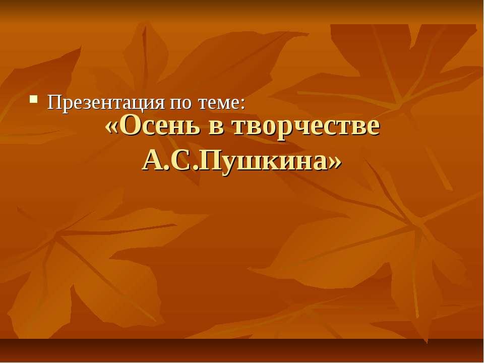«Осень в творчестве А.С.Пушкина» Презентация по теме: