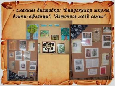 """- сменные выставки: """"Выпускники школы, воины-афганцы"""", """"Летопись моей семьи""""."""