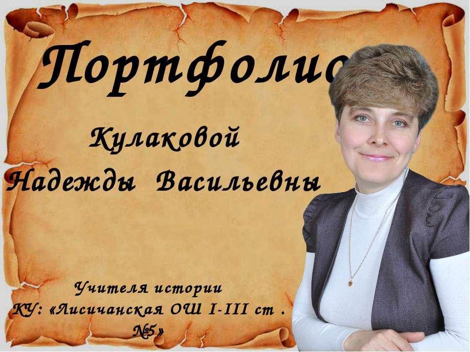 Портфолио Кулаковой Надежды Васильевны Учителя истории КУ: «Лисичанская ОШ I-...