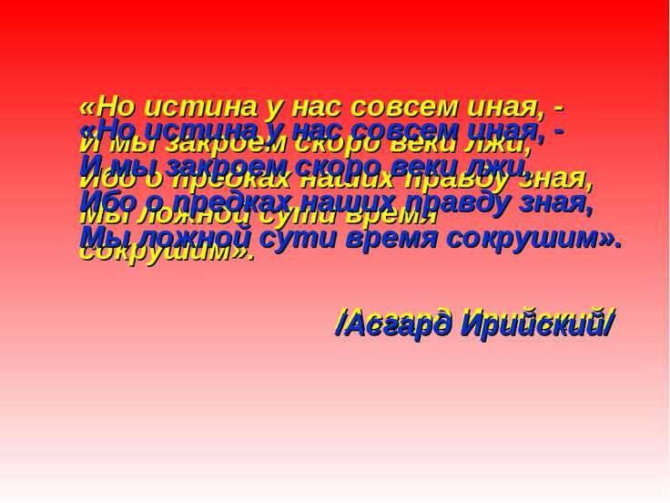 «Но истина у нас совсем иная, - И мы закроем скоро веки лжи, Ибо о предках на...