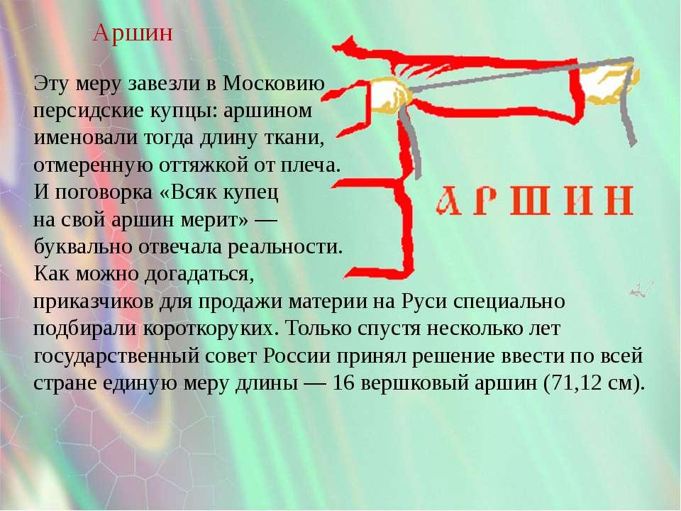 Аршин Эту меру завезли в Московию персидские купцы: аршином именовали тогда д...