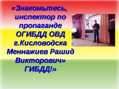 «Знакомьтесь, инспектор по пропаганде ОГИБДД ОВД г.Кисловодска Меннажиев Раши...