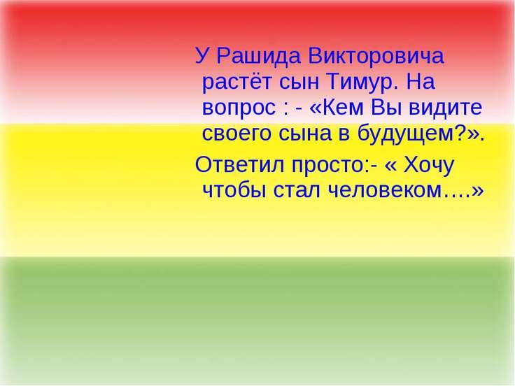 У Рашида Викторовича растёт сын Тимур. На вопрос : - «Кем Вы видите своего сы...