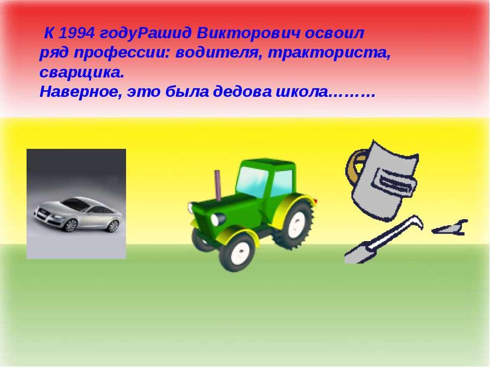 К 1994 годуРашид Викторович освоил ряд профессии: водителя, тракториста, свар...