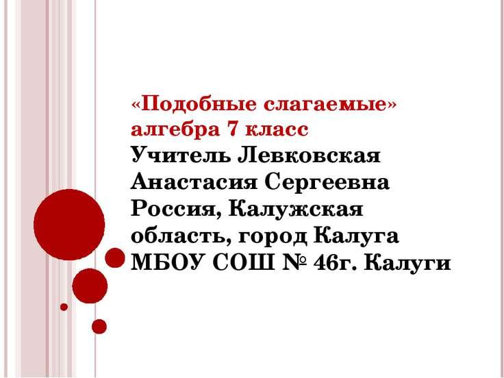 «Подобные слагаемые» алгебра 7 класс Учитель Левковская Анастасия Сергеевна Р...