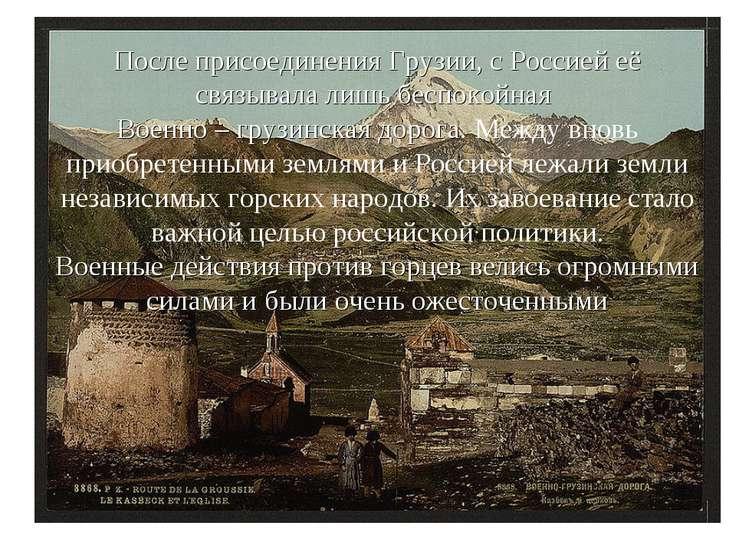 После присоединения Грузии, с Россией её связывала лишь беспокойная Военно – ...