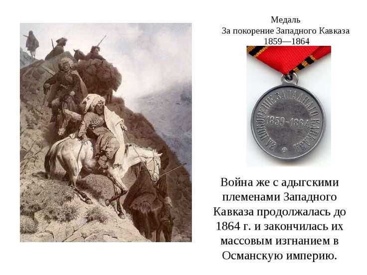 Война же с адыгскими племенами Западного Кавказа продолжалась до 1864г. и за...