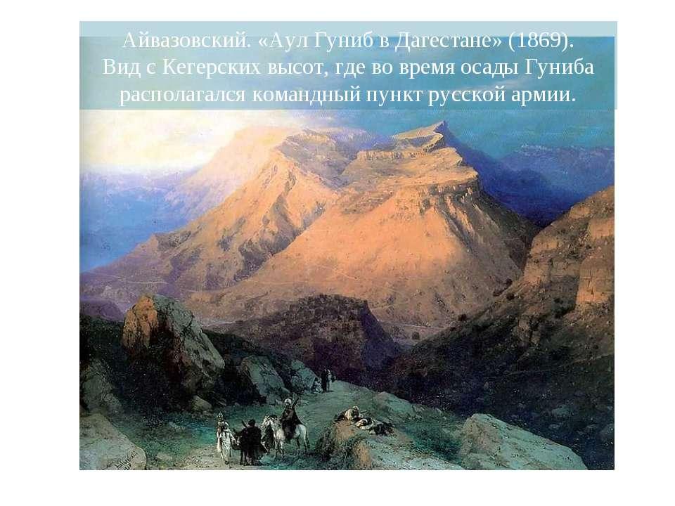 Айвазовский. «Аул Гуниб в Дагестане» (1869). Вид с Кегерских высот, где во вр...