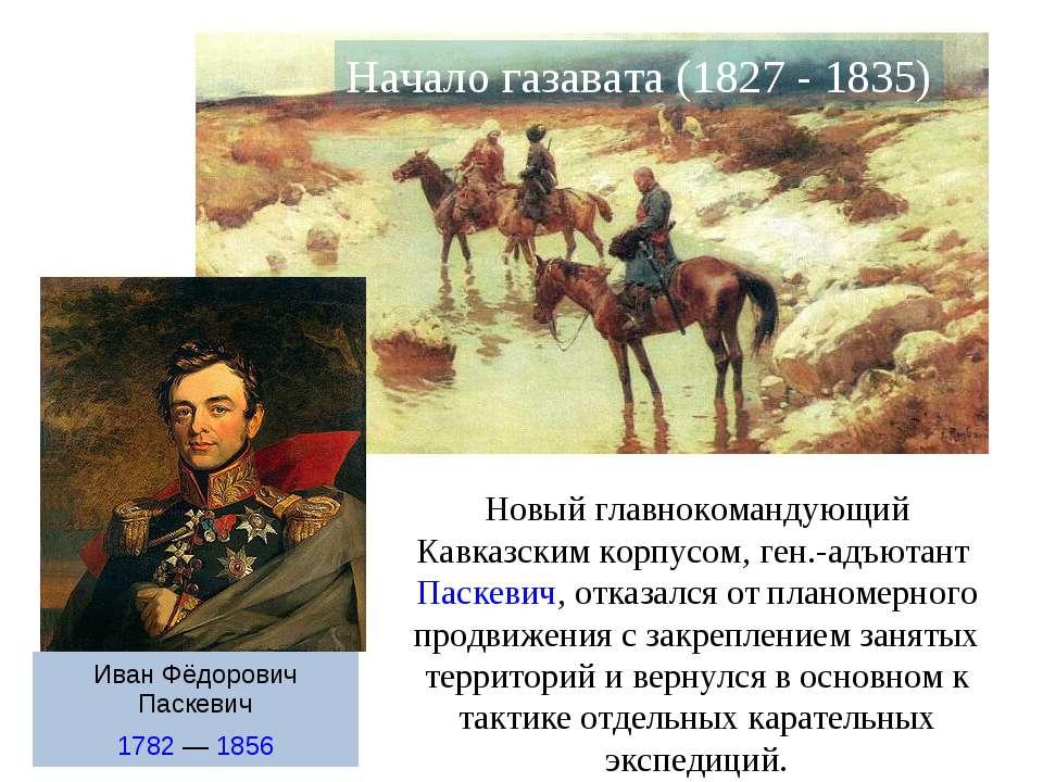 Начало газавата (1827 - 1835) Новый главнокомандующий Кавказским корпусом, ге...