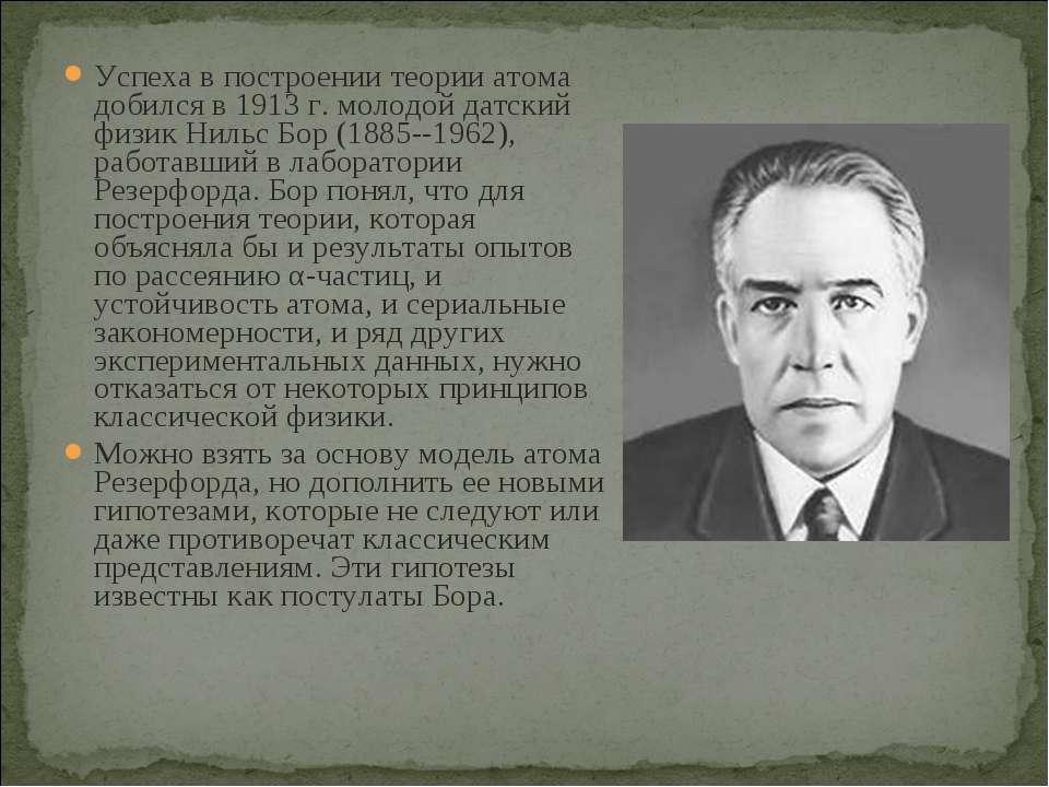 Успеха в построении теории атома добился в 1913 г. молодой датский физик Ниль...