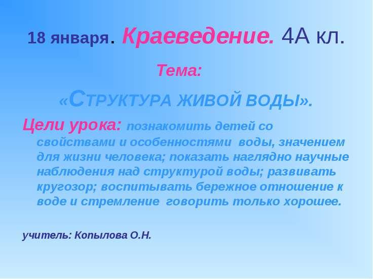 18 января. Краеведение. 4А кл. Тема: «СТРУКТУРА ЖИВОЙ ВОДЫ». Цели урока: позн...