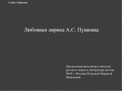 Слайд 1 (образец) Любовная лирика А.С. Пушкина Презентация выполнена учителем...
