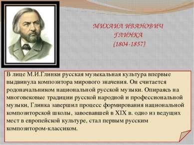 МИХАИЛ ИВАНОВИЧ ГЛИНКА (1804-1857) В лице М.И.Глинки русская музыкальная куль...