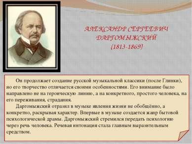 АЛЕКСАНДР СЕРГЕЕВИЧ ДАРГОМЫЖСКИЙ (1813-1869) Он продолжает создание русской м...