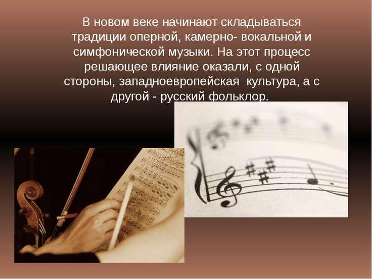 В новом веке начинают складываться традиции оперной, камерно- вокальной и сим...