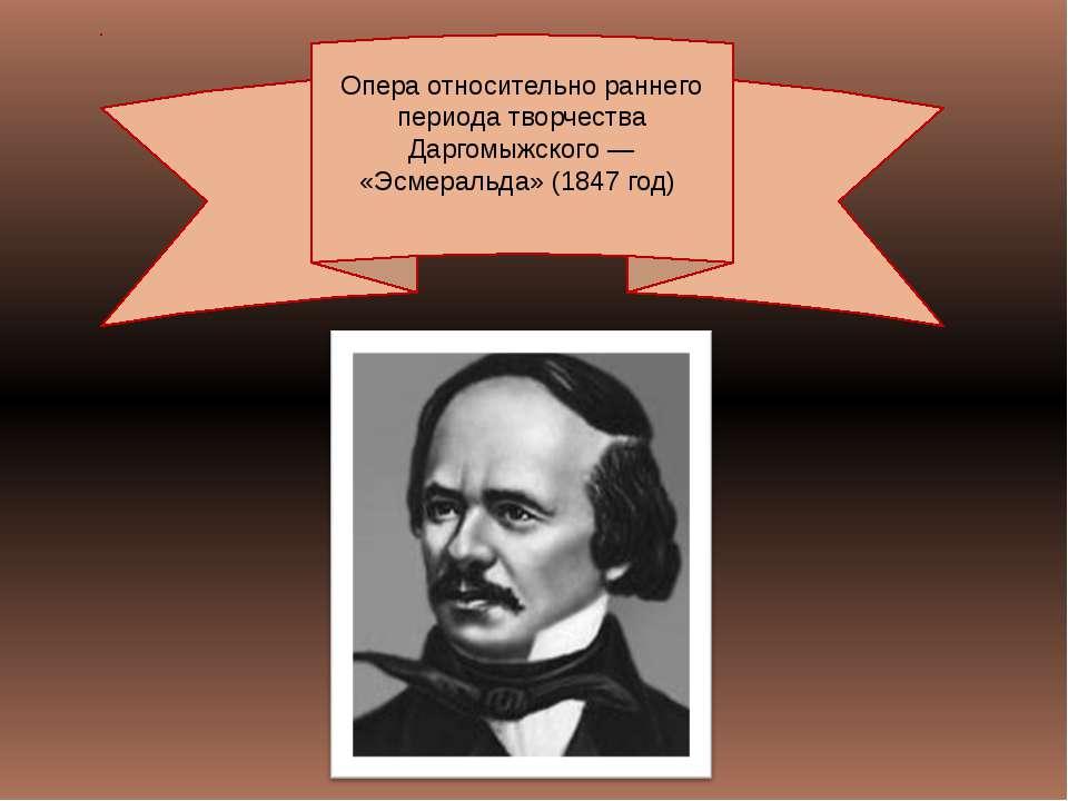 Опера относительно раннего периода творчества Даргомыжского— «Эсмеральда» (1...