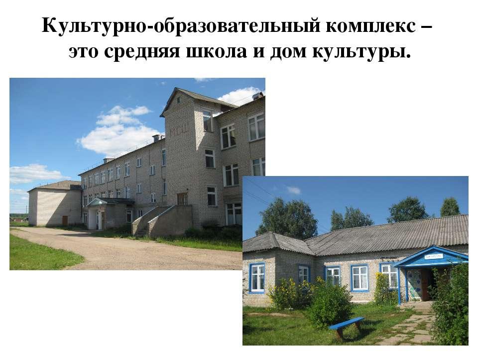 Культурно-образовательный комплекс – это средняя школа и дом культуры.