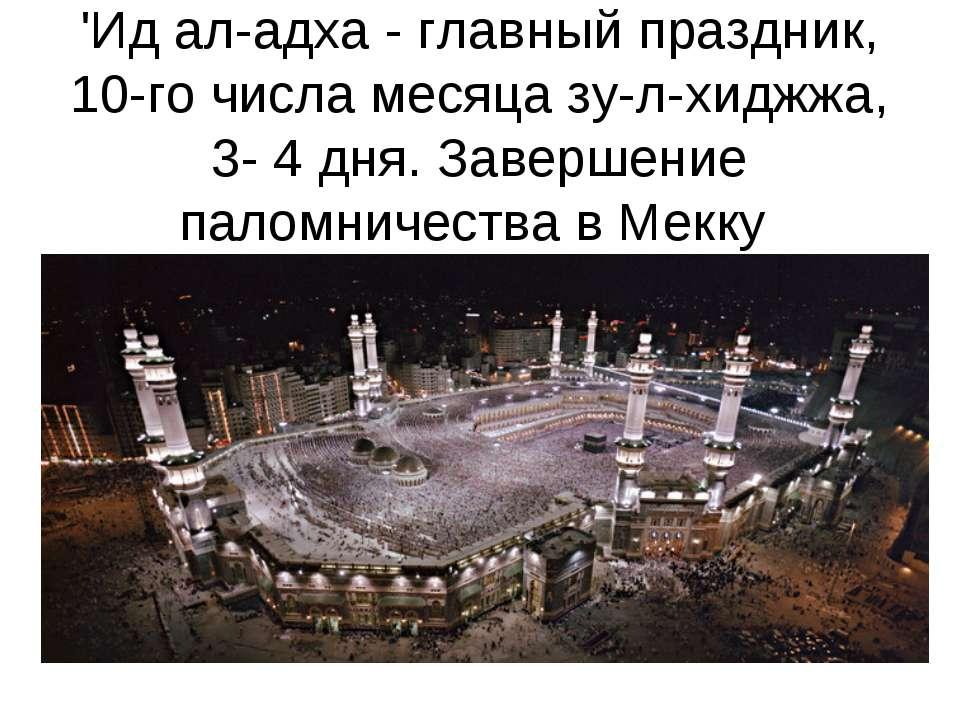 'Ид ал-адха - главный праздник, 10-го числа месяца зу-л-хиджжа, 3- 4 дня. Зав...