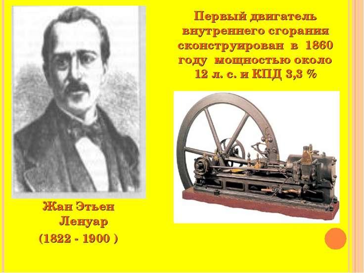 Жан Этьен Ленуар (1822 - 1900 ) Первый двигатель внутреннего сгорания сконстр...