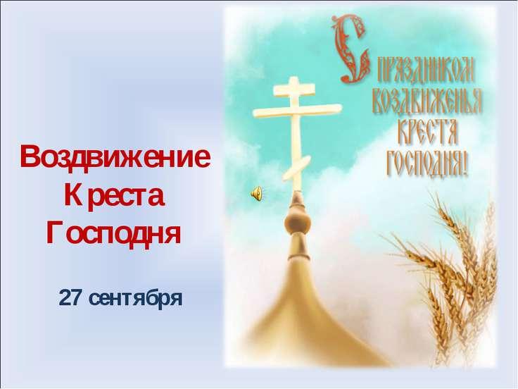 Воздвижение Креста Господня 27 сентября